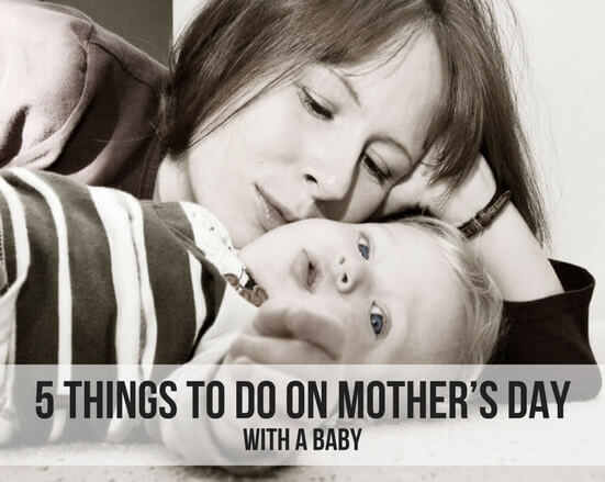 5 THINGS TO DO ON MOTHER'S DAY WITH A BABY