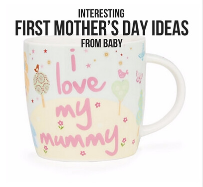 INTERESTING FIRST MOTHER'S DAY IDEAS FROM BABY