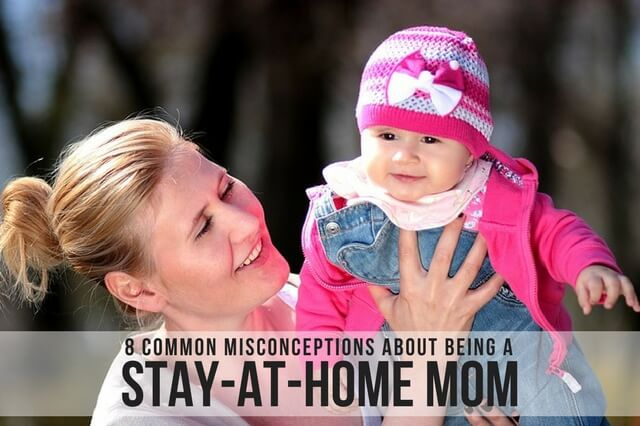 8 Common Misconceptions about Being a Stay-At-Home Mom