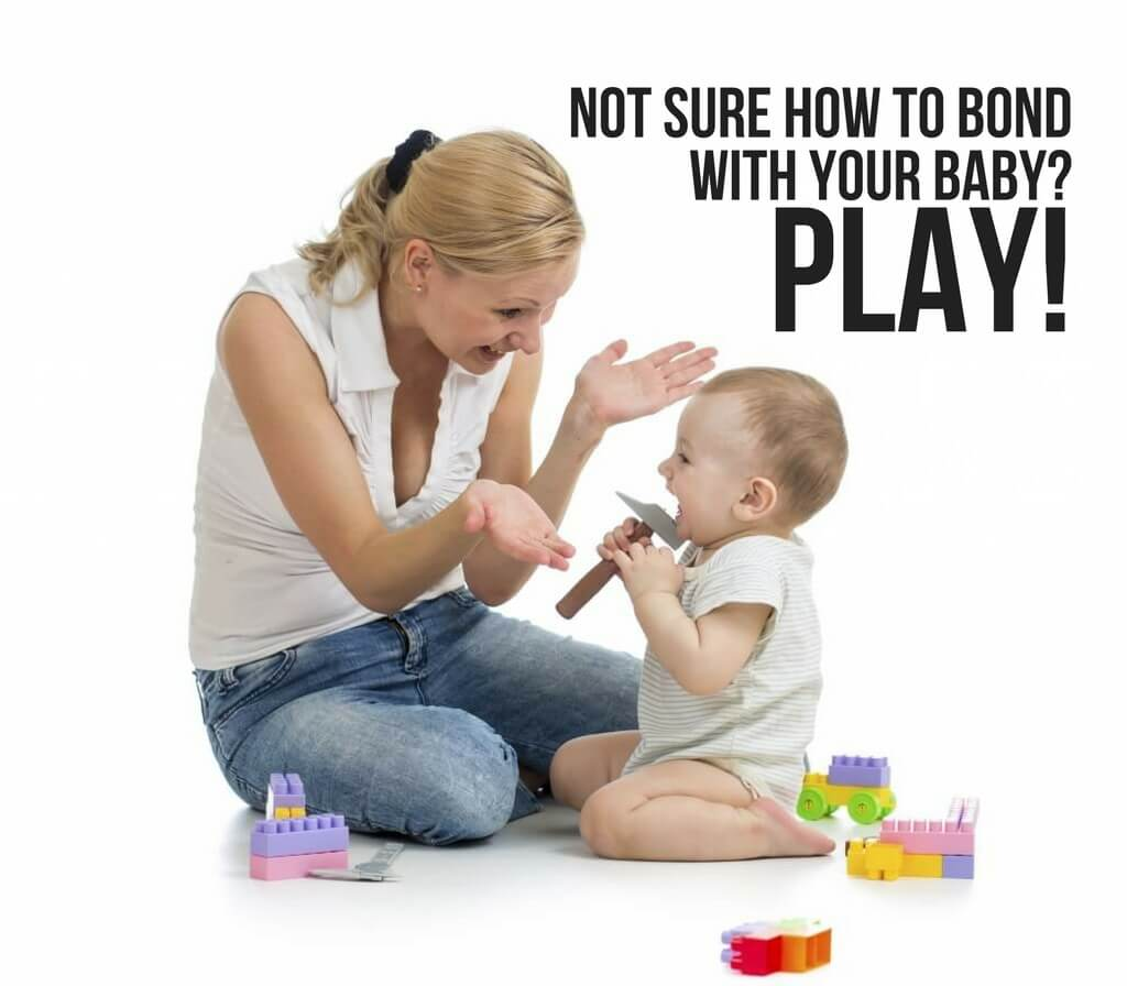 NOT SURE HOW TO BOND WITH YOUR BABY? PLAY!