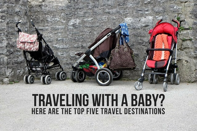 TRAVELING WITH A BABY? HERE ARE THE TOP FIVE TRAVEL DESTINATIONS