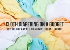CLOTH DIAPERING ON A BUDGET – IS THIS THE ANSWER TO SURVIVE ON ONE INCOME